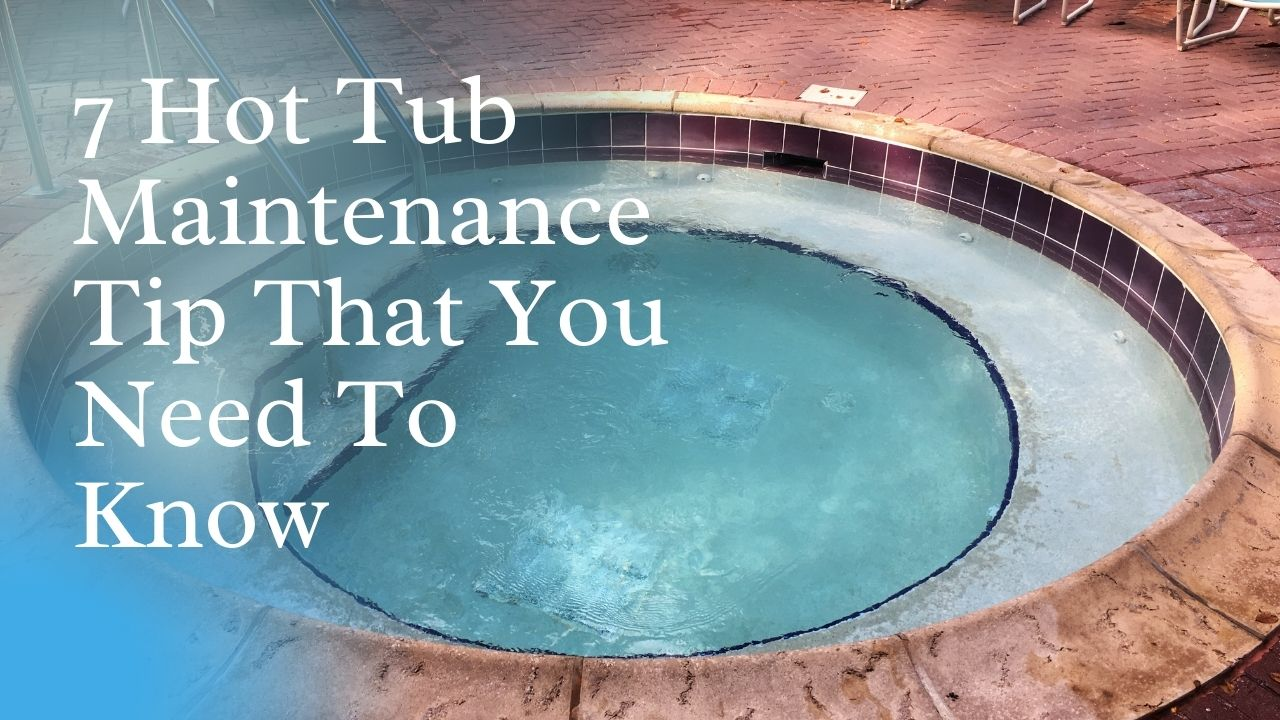 7 Hot Tub Maintenance Tip That You Need To Know